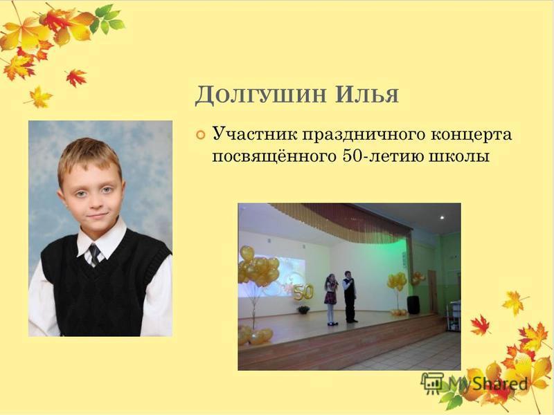 Д ОЛГУШИН И ЛЬЯ Участник праздничного концерта посвящённого 50-летию школы