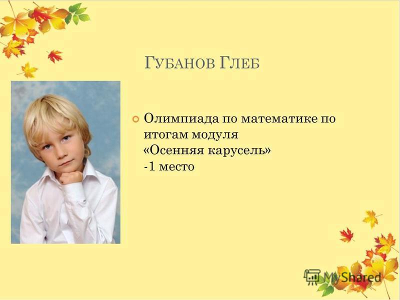 Г УБАНОВ Г ЛЕБ Олимпиада по математике по итогам модуля «Осенняя карусель» -1 место