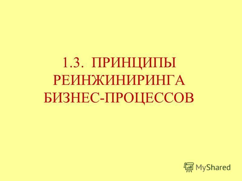 1.3. ПРИНЦИПЫ РЕИНЖИНИРИНГА БИЗНЕС-ПРОЦЕССОВ