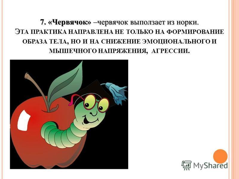 7. «Червячок» –червячок выползает из норки. Э 7. «Червячок» –червячок выползает из норки. Э ТА ПРАКТИКА НАПРАВЛЕНА НЕ ТОЛЬКО НА ФОРМИРОВАНИЕ ОБРАЗА ТЕЛА, НО И НА СНИЖЕНИЕ ЭМОЦИОНАЛЬНОГО И МЫШЕЧНОГО НАПРЯЖЕНИЯ, АГРЕССИИ.