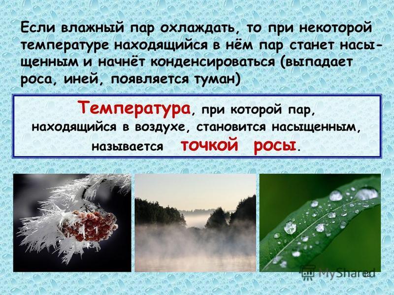 12 Если влажный пар охлаждать, то при некоторой температуре находящийся в нём пар станет насыщенными начнёт конденсироваться (выпадает роса, иней, появляется туман) Температура, при которой пар, находящийся в воздухе, становится насыщенным, называетс