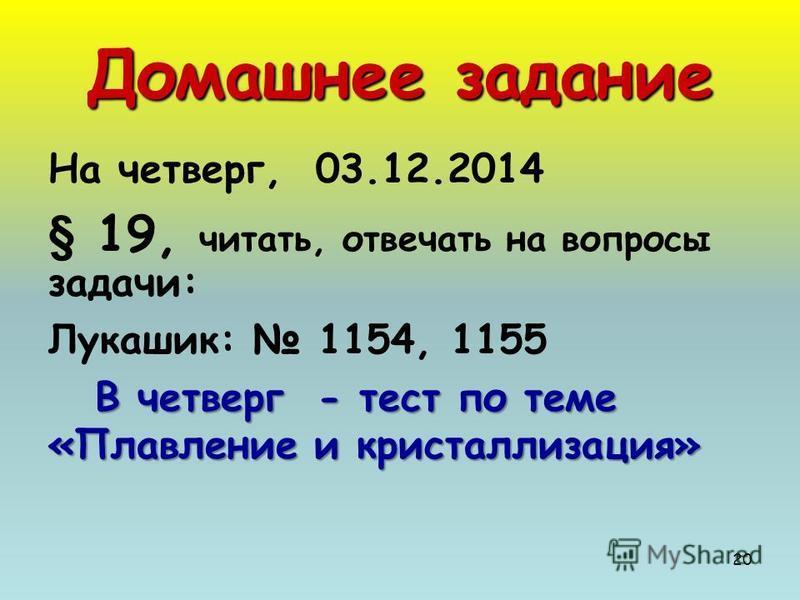 20 Домашнее задание На четверг, 03.12.2014 § 19, читать, отвечать на вопросы задачи: Лукашик: 1154, 1155 В четверг - тест по теме «Плавление и кристаллизация»