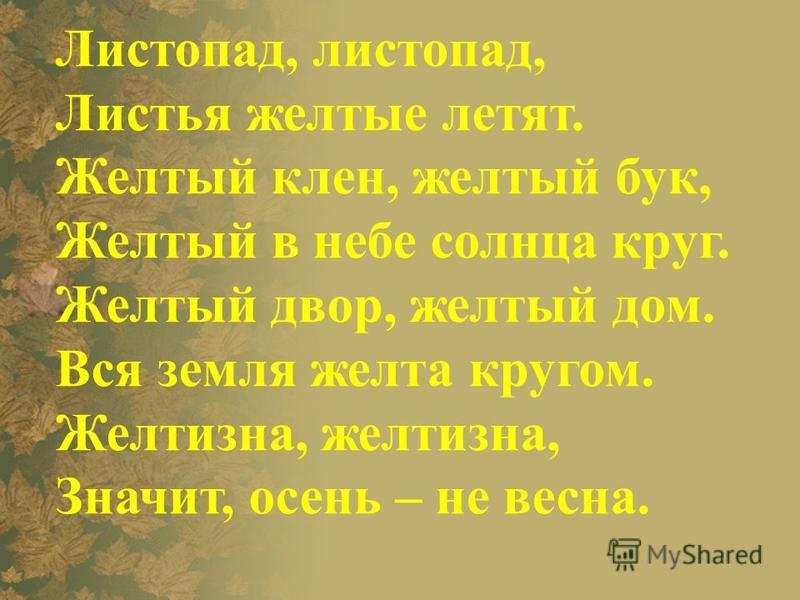 Листопад, листопад, Листья желтые летят. Желтый клен, желтый бук, Желтый в небе солнза круг. Желтый двор, желтый дом. Вся земля желта кругом. Желтизна, желтизна, Значит, осень – не весна.