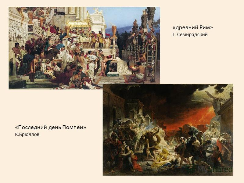 «Последний день Помпеи» К.Брюллов «древний Рим» Г. Семирадский