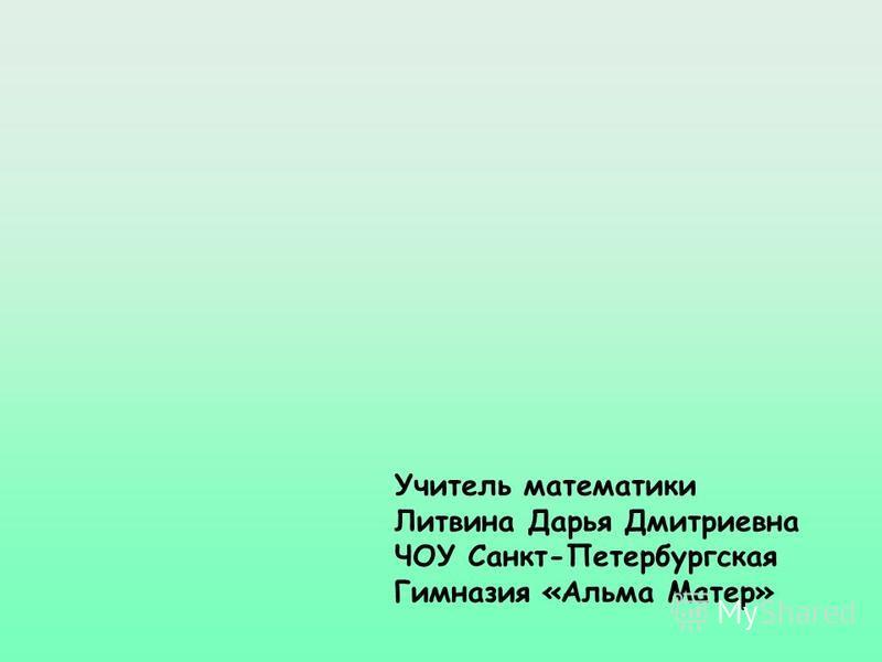 Учитель математики Литвина Дарья Дмитриевна ЧОУ Санкт-Петербургская Гимназия «Альма Матер»