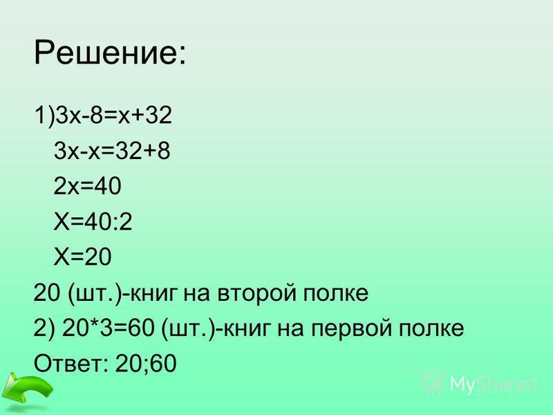 Решение: 1)3 х-8=х+32 3 х-х=32+8 2 х=40 Х=40:2 Х=20 20 (шт.)-книг на второй полке 2) 20*3=60 (шт.)-книг на первой полке Ответ: 20;60