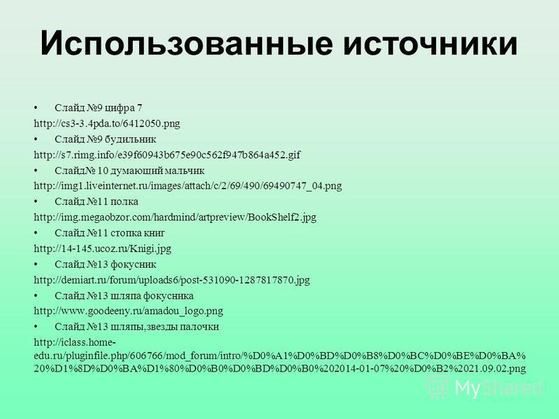 Слайд 9 цифра 7 http://cs3-3.4pda.to/6412050. png Слайд 9 будильник http://s7.rimg.info/e39f60943b675e90c562f947b864a452. gif Слайд 10 думающий мальчик http://img1.liveinternet.ru/images/attach/c/2/69/490/69490747_04. png Слайд 11 полка http://img.me