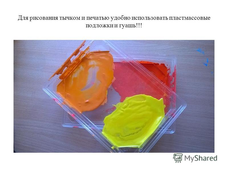 Для рисования тычком и печатью удобно использовать пластмассовые подложки и гуашь!!!