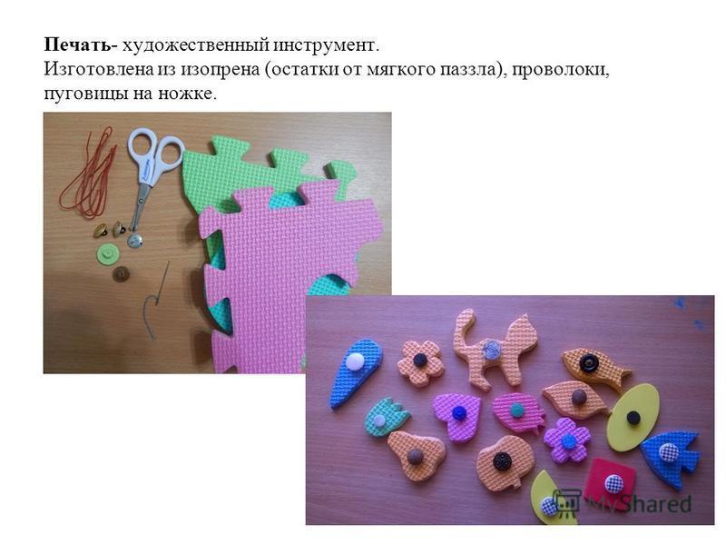 Печать- художественный инструмент. Изготовлена из изопрена (остатки от мягкого паззла), проволоки, пуговицы на ножке.