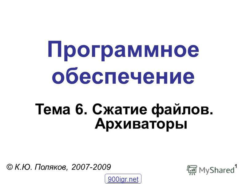 1 Программное обеспечение Тема 6. Сжатие файлов. Архиваторы © К.Ю. Поляков, 2007-2009 900igr.net