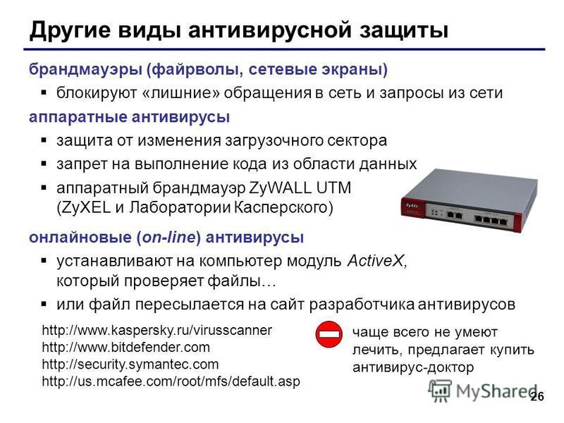 26 Другие виды антивирусной защиты брандмауэры (файерволы, сетевые экраны) блокируют «лишние» обращения в сеть и запросы из сети аппаратные антивирусы защита от изменения загрузочного сектора запрет на выполнение кода из области данных аппаратный бра