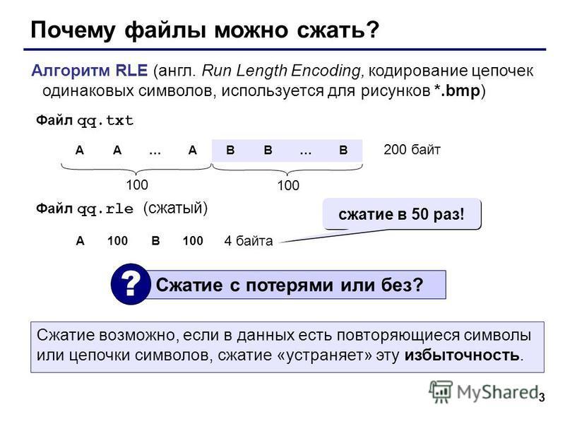 3 Почему файлы можно сжать? Алгоритм RLE (англ. Run Length Encoding, кодирование цепочек одинаковых символов, используется для рисунков *.bmp) AA…ABB…B 100 200 байт Файл qq.txt Файл qq.rle (сжатый) A100B 4 байта Сжатие с потерями или без? ? сжатие в