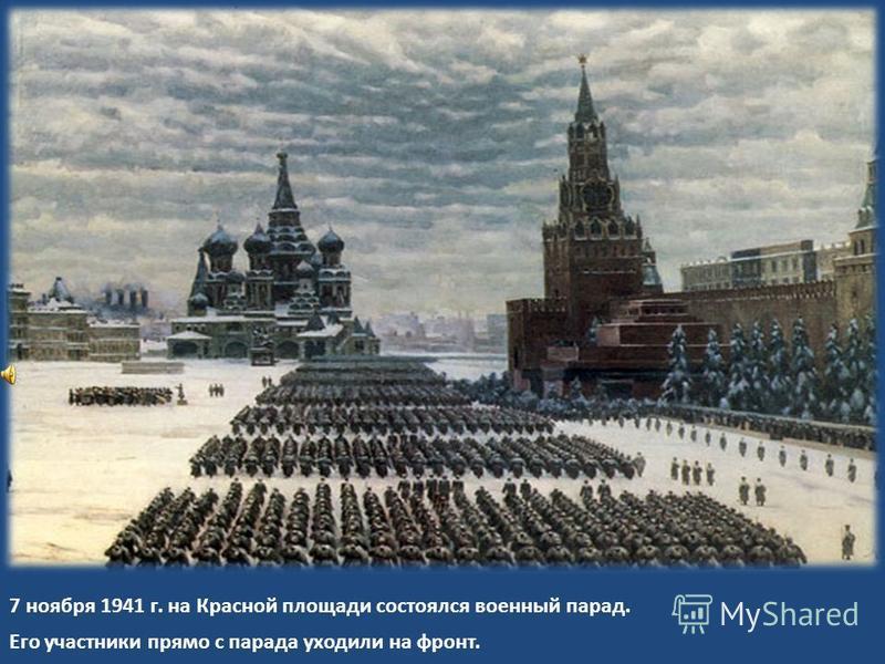 7 ноября 1941 г. на Красной площади состоялся военный парад. Его участники прямо с парада уходили на фронт.