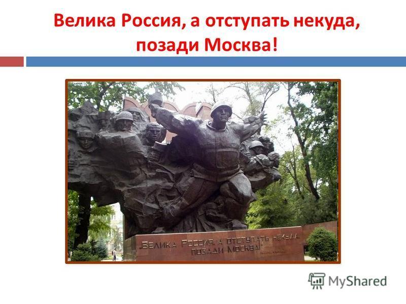 Велика Россия, а отступать некуда, позади Москва !