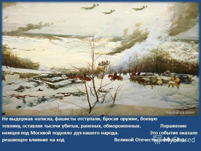 Не выдержав натиска, фашисты отступали, бросая оружие, боевую технику, оставляя тысячи убитых, раненых, обмороженных. Поражение немцев под Москвой подняло дух нашего народа. Это событие оказало решающее влияние на ход Великой Отечественной войны.