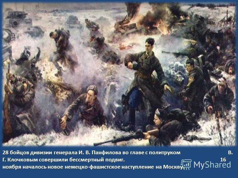 28 бойцов дивизии генерала И. В. Панфилова во главе с политруком В. Г. Клочковым совершили бессмертный подвиг. 16 ноября началось новое немецко - фашистское наступление на Москву.