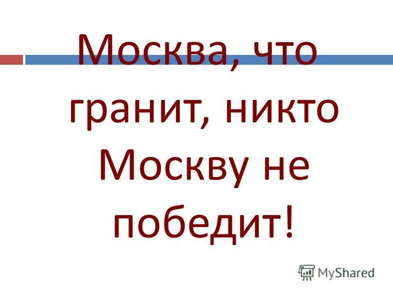 Москва, что гранит, никто Москву не победит !
