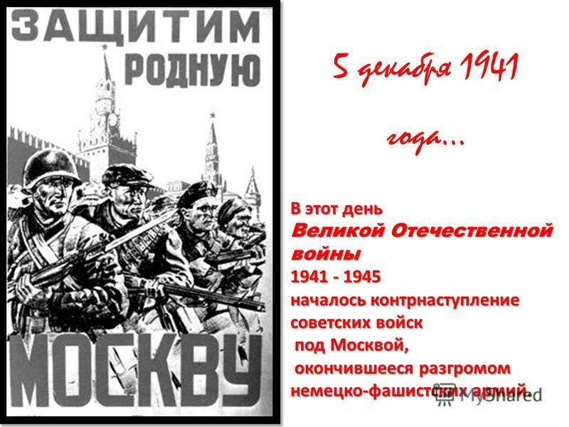 5 декабря 1941 года… В этот день Великой Отечественной войны 1941 - 1945 началось контрнаступление советских войск под Москвой, под Москвой, окончившееся разгромом немецко - фашистских армий. окончившееся разгромом немецко - фашистских армий.
