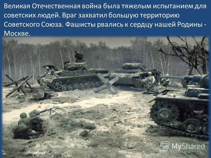 Великая Отечественная война ббыла тяжелым испытанием для советских людей. Враг захватил большую территорию Советского Союза. Фашисты рвались к сердцу нашей Родины - Москве.