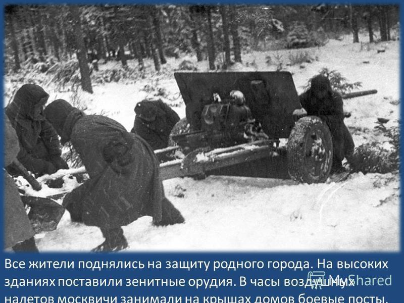 Все жители поднялись на защиту родного города. На высоких зданиях поставили зенитные орудия. В часы воздушных налетов москвичи занимали на крышах домов боевые посты.