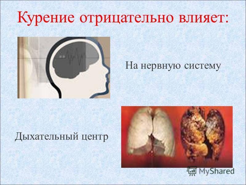 Курение отрицательно влияет: На нервную систему Дыхательный центр
