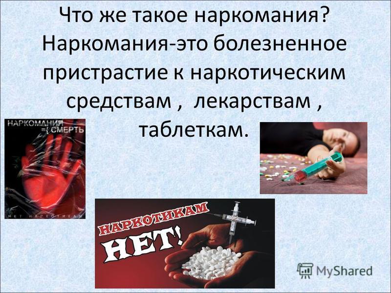 Что же такое наркомания? Наркомания-это болезненное пристрастие к наркотическим средствам, лекарствам, таблеткам.