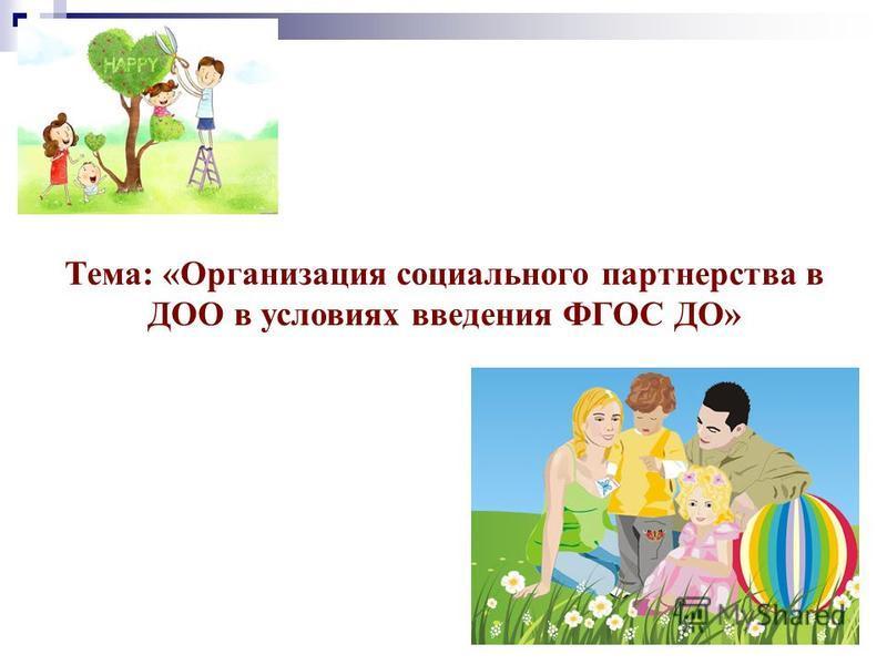 Тема: «Организация социального партнерства в ДОО в условиях введения ФГОС ДО»