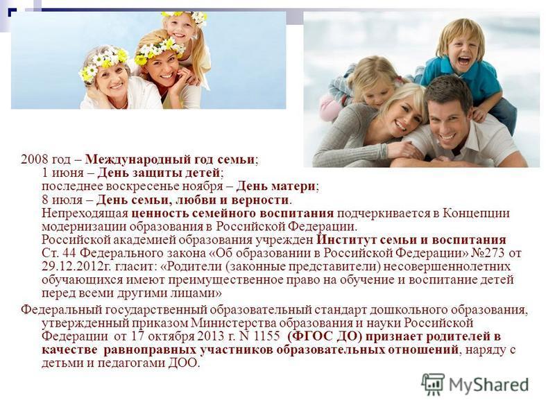 2008 год – Международный год семьи; 1 июня – День защиты детей; последнее воскресенье ноября – День матери; 8 июля – День семьи, любви и верности. Непреходящая ценность семейного воспитания подчеркивается в Концепции модернизации образования в Россий