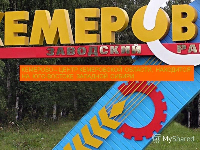 КЕМЕРОВО – ЦЕНТР КЕМЕРОВСКОЙ ОБЛАСТИ, НАХОДИТСЯ НА ЮГО-ВОСТОКЕ ЗАПАДНОЙ СИБИРИ