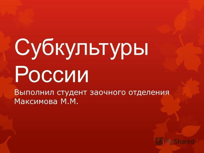 Субкультуры России Выполнил студент заочного отделения Максимова М.М.