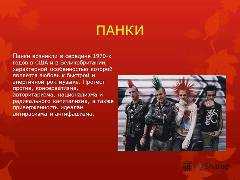 ПАНКИ П анки возникли в середине 1970-х годов в США и в Великобритании, характерной особенностью которой является любовь к быстрой и энергичной рок-музыке. Протест против, консерватизма, авторитаризма, национализма и радикального капитализма, а также