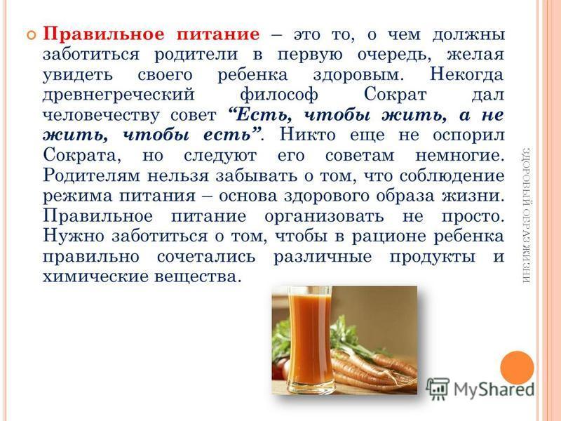 Правильное питание – это то, о чем должны заботиться родители в первую очередь, желая увидеть своего ребенка здоровым. Некогда древнегреческий философ Сократ дал человечеству совет Есть, чтобы жить, а не жить, чтобы есть. Никто еще не оспорил Сократа