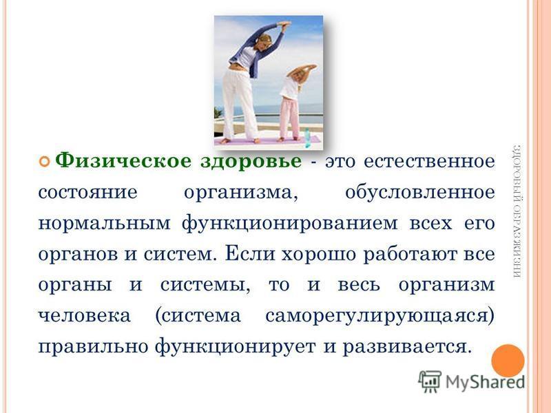Физическое здоровье - это естественное состояние организма, обусловленное нормальным функционированием всех его органов и систем. Если хорошо работают все органы и системы, то и весь организм человека (система саморегулирующаяся) правильно функционир