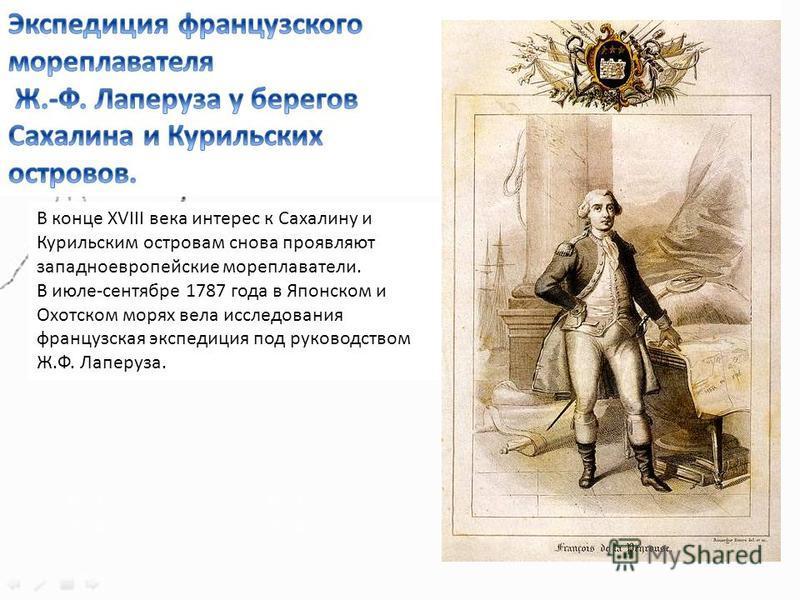 В конце ХVIII века интерес к Сахалину и Курильским островам снова проявляют западноевропейские мореплаватели. В июле-сентябре 1787 года в Японском и Охотском морях вела исследования французская экспедиция под руководством Ж.Ф. Лаперуза.