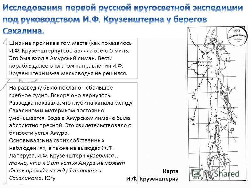Ширина пролива в том месте (как показалось И.Ф. Крузенштерну) составляла всего 5 миль. Это был вход в Амурский лиман. Вести корабль далее в южном направлении И.Ф. Крузенштерн из-за мелководья не решился. На разведку было послано небольшое гребное суд