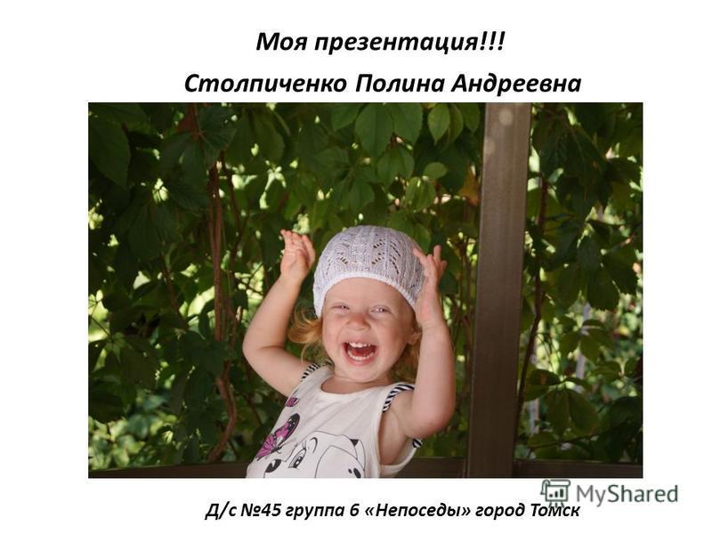 Моя презентация!!! Столпиченко Полина Андреевна Д/с 45 группа 6 «Непоседы» город Томск