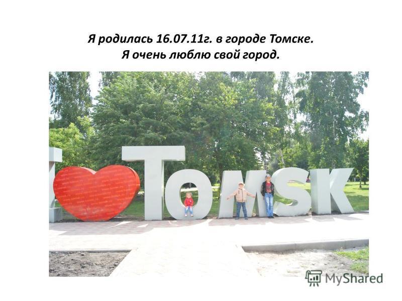 Я родилась 16.07.11 г. в городе Томске. Я очень люблю свой город.