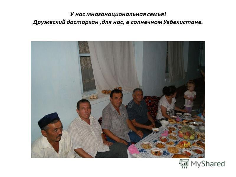 У нас многонациональная семья! Дружеский дастархан,для нас, в солнечном Узбекистане.