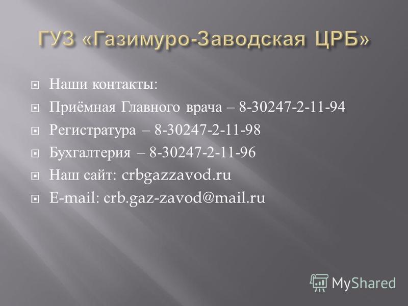 Наши контакты : Приёмная Главного врача – 8-30247-2-11-94 Регистратура – 8-30247-2-11-98 Бухгалтерия – 8-30247-2-11-96 Наш сайт : crbgazzavod.ru E-mail: с rb.gaz-zavod@mail.ru