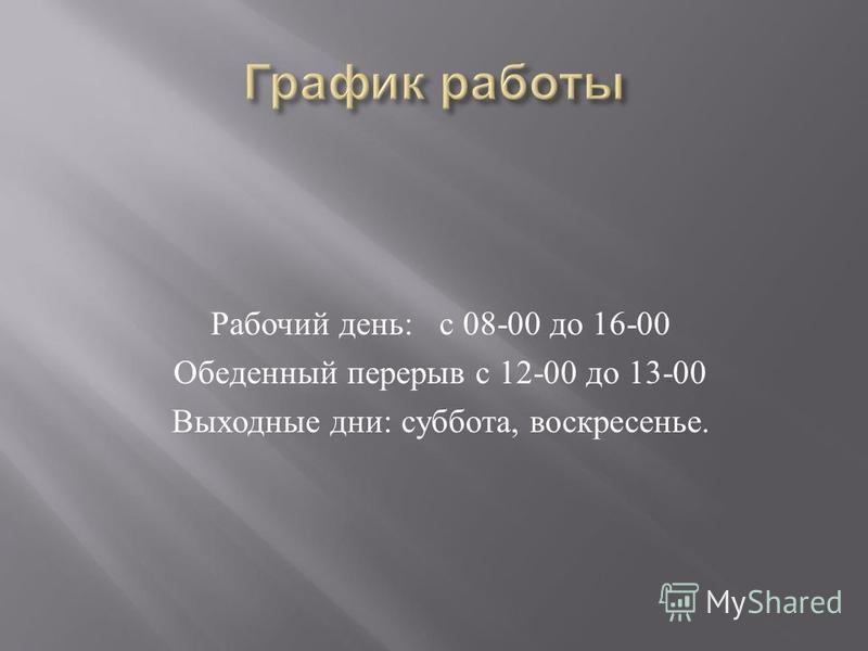 Рабочий день : с 08-00 до 16-00 Обеденный перерыв с 12-00 до 13-00 Выходные дни : суббота, воскресенье.