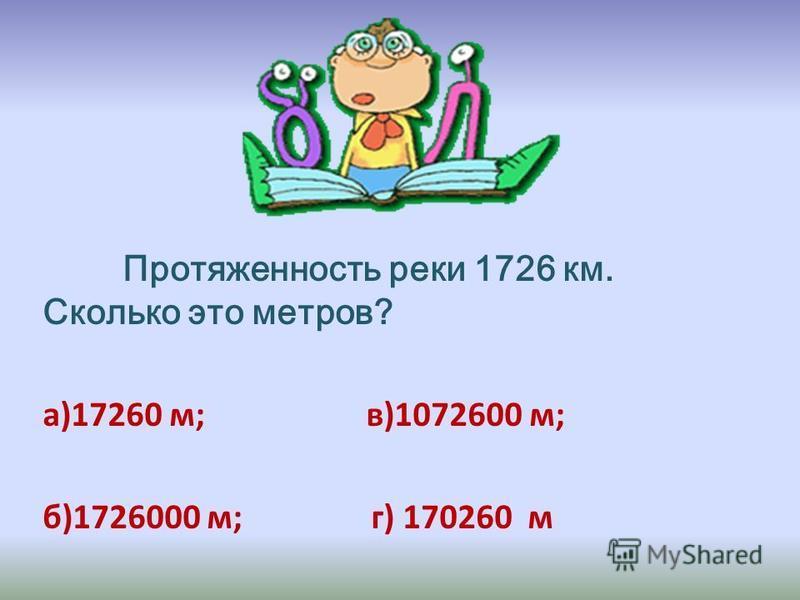Протяженность реки 1726 км. Сколько это метров? а)17260 м; в)1072600 м; б)1726000 м; г) 170260 м