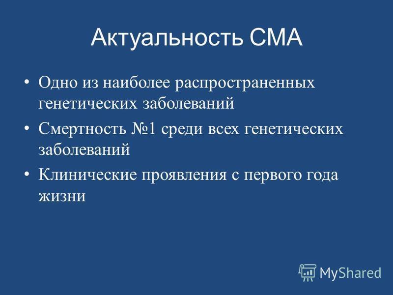Актуальность СМА Одно из наиболее распространенных генетических заболеваний Смертность 1 среди всех генетических заболеваний Клинические проявления с первого года жизни