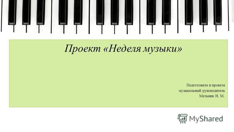 Проект «Неделя музыки» Подготовила и провела музыкальный руководитель Мельник Н. М.