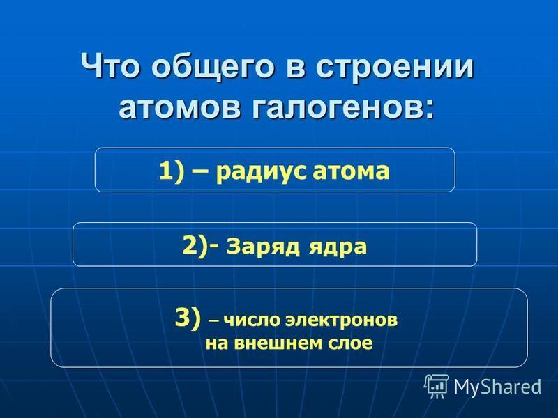 Что общего в строении атомов галогенов: 1) – радиус атома 3) – число электронов на внешнем слое 2)- Заряд ядра