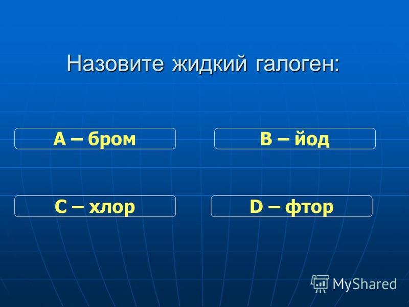 Назовите жидкий галоген: С – хлор В – йод D – фтор А – бром
