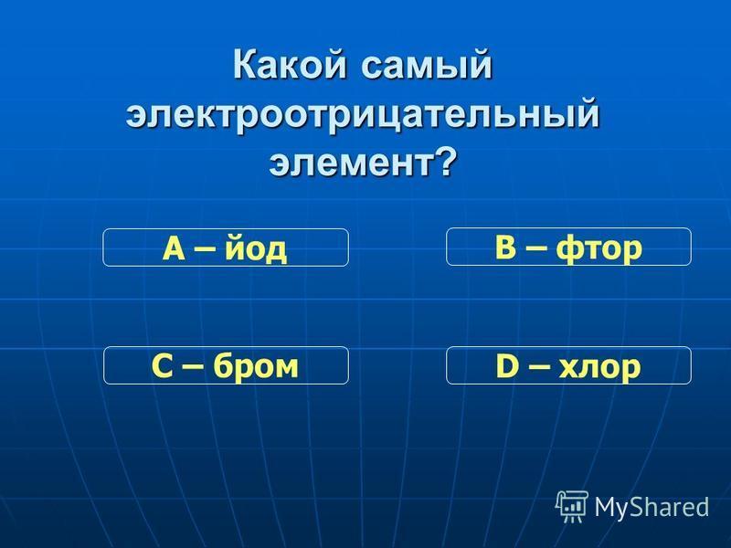 Какой самый электроотрицательный элемент? С – бром В – фтор D – хлор А – йод