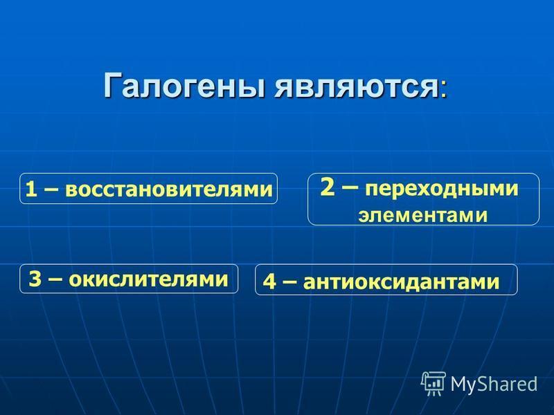 Галогены являются : 3 – окислителями 2 – переходными элементами 4 – антиоксидантами 1 – восстановителями