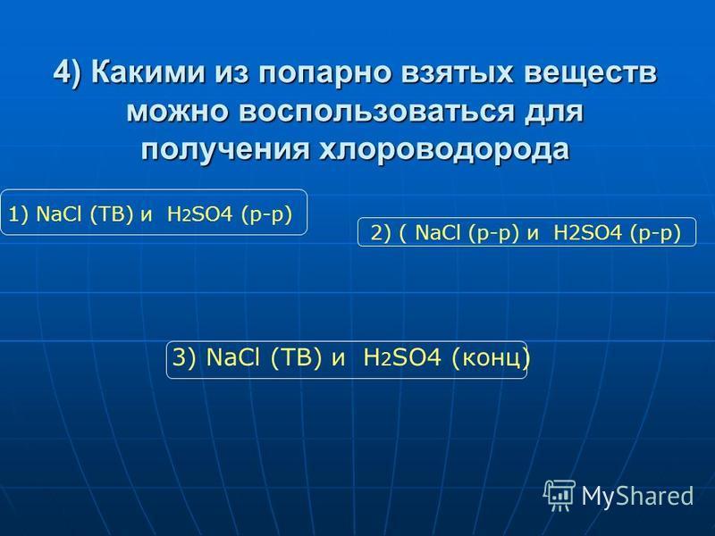 4) Какими из попарно взятых веществ можно воспользоваться для получения хлороводорода 1) NaCl (ТВ) и H 2 SO4 (р-р) 2) ( NaCl (р-р) и H2SO4 (р-р) 3) NaCl (ТВ) и H 2 SO4 (конц)