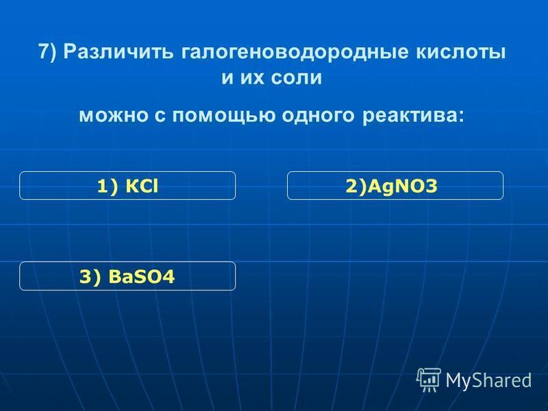 7) Различить галогеноводородные кислоты и их соли можно с помощью одного реактива: 3) ВаSO4 2)АgNO31) КСl