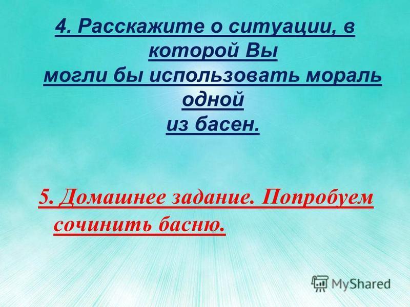 4. Расскажите о ситуации, в которой Вы могли бы использовать мораль одной из басен. 5. Домашнее задание. Попробуем сочинить басню.